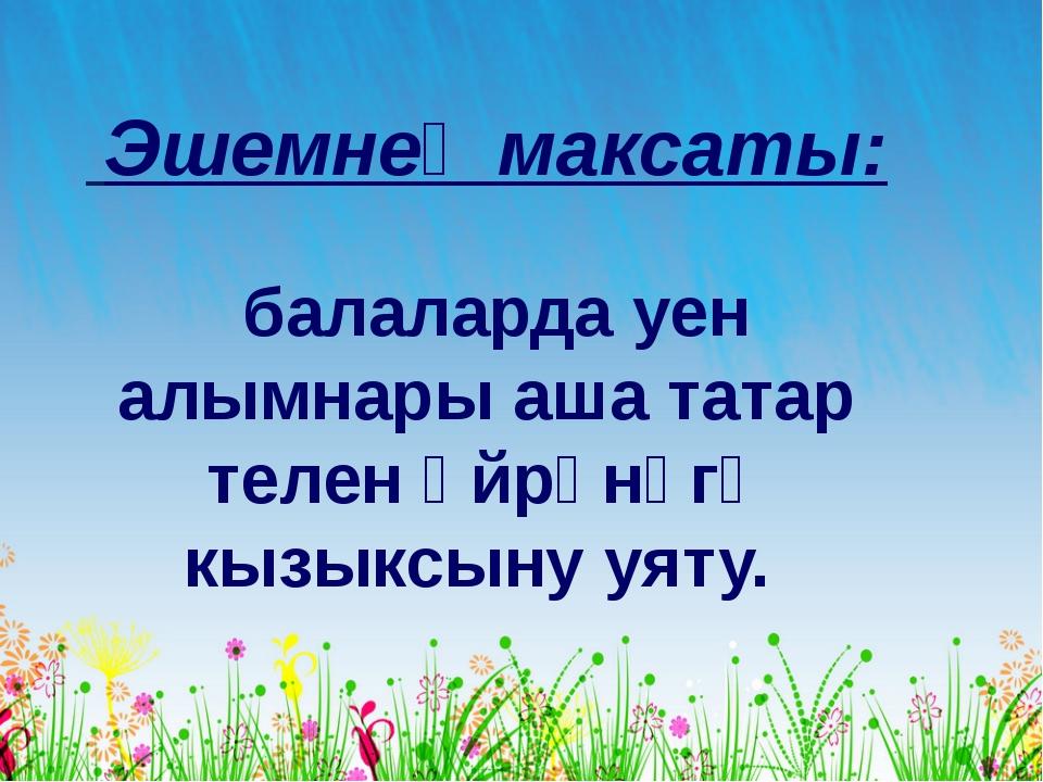 Эшемнең максаты: балаларда уен алымнары аша татар телен өйрәнүгә кызыксыну...