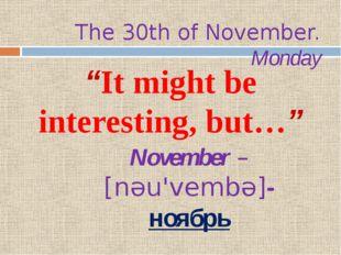 "The 30th of November. Monday ""It might be interesting, but…"" November – [nəu"