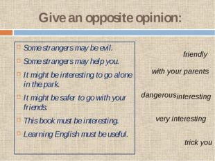 Give an opposite opinion: Some strangers may be evil. Some strangers may help