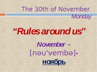 "The 30th of November. Monday ""Rules around us"" November – [nəu'vembə]- ноябрь"