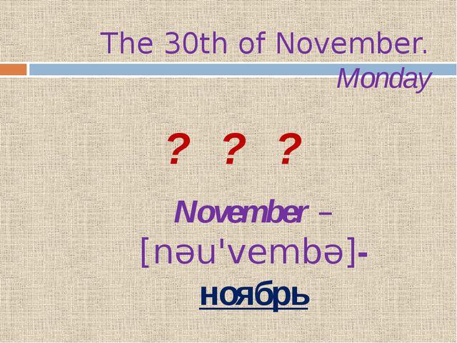 The 30th of November. Monday ? ? ? November – [nəu'vembə]- ноябрь