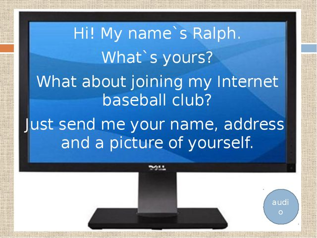 Hi! My name`s Ralph. What`s yours? What about joining my Internet baseball cl...
