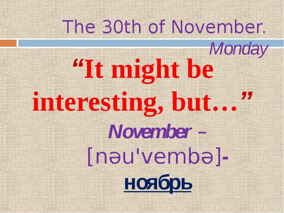 "The 30th of November. Monday ""It might be interesting, but…"" November – [nəu..."