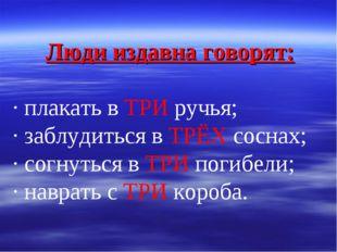 Люди издавна говорят: · плакать в ТРИ ручья; · заблудиться в ТРЁХ соснах; · с
