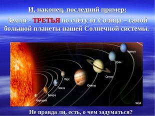 И, наконец, последний пример: Земля - ТРЕТЬЯ по счёту от Солнца – самой больш