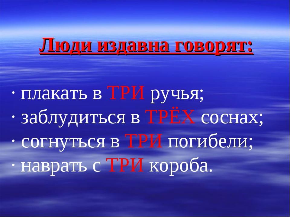 Люди издавна говорят: · плакать в ТРИ ручья; · заблудиться в ТРЁХ соснах; · с...