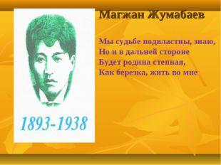 Магжан Жумабаев Мы судьбе подвластны, знаю, Но и в дальней стороне Будет роди