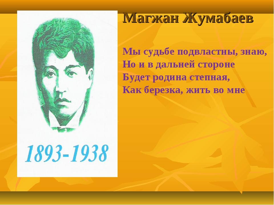 Магжан Жумабаев Мы судьбе подвластны, знаю, Но и в дальней стороне Будет роди...