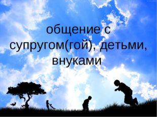 общение с супругом(гой), детьми, внуками