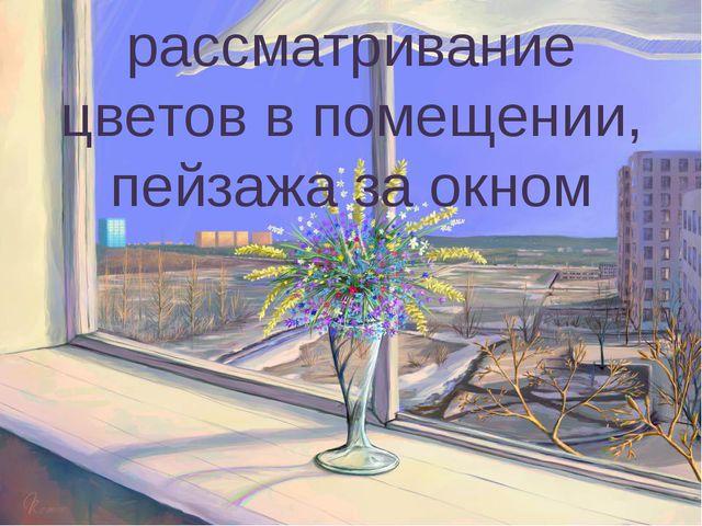 рассматривание цветов в помещении, пейзажа за окном