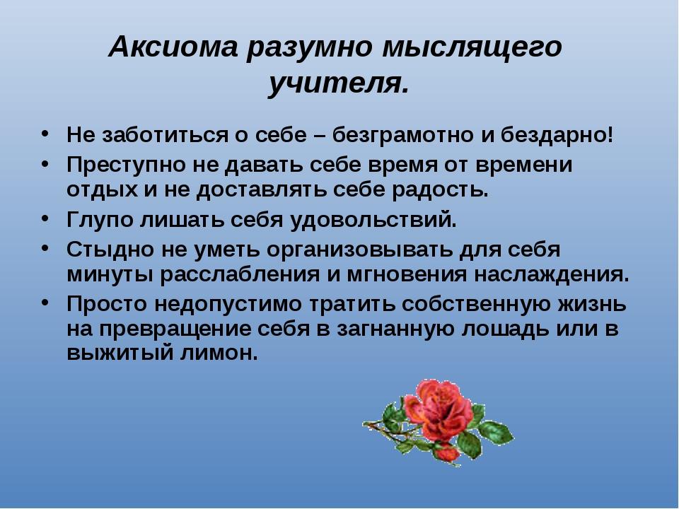 Аксиома разумно мыслящего учителя. Не заботиться о себе – безграмотно и безда...