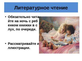 Литературное чтение Обязательно читайте на ночь с ребенком книжки в слух, по