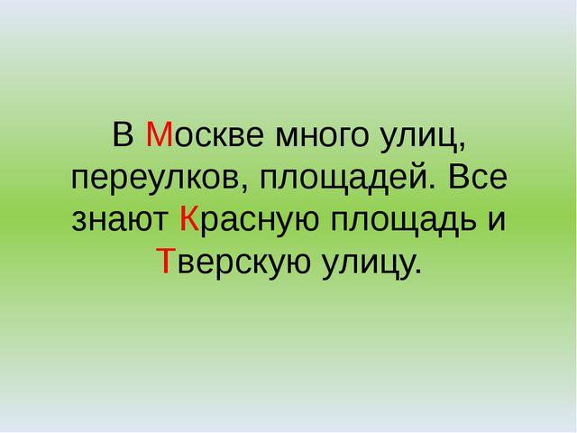 В Москве много улиц, переулков, площадей. Все знают Красную площадь и Тверску...
