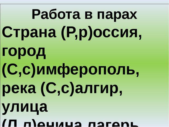 Работа в парах Страна (Р,р)оссия, город (С,с)имферополь, река (С,с)алгир, ули...