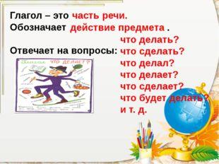 Глагол – это Обозначает Отвечает на вопросы: часть речи. действие предмета .