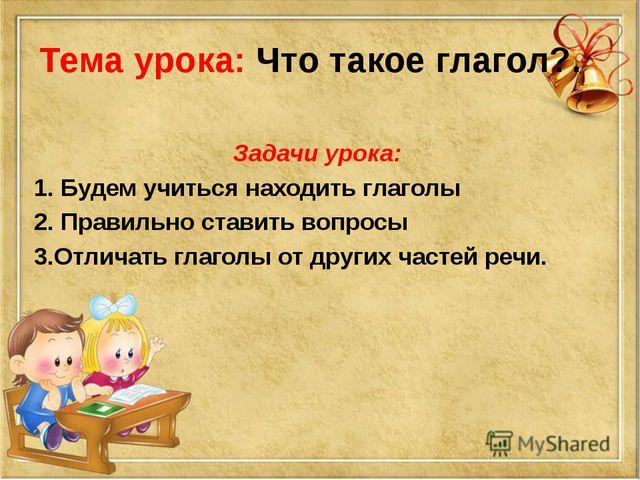 Задачи урока: 1. Будем учиться находить глаголы 2. Правильно ставить вопросы...