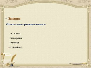 Задание Отметь слово с разделительным ъ а ) в.юга б) вороб.и в) в.езд г) пош.