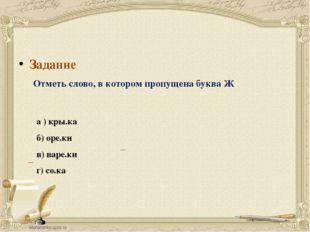 Задание Отметь слово, в котором пропущена буква Ж а ) кры.ка б) оре.ки в) вар