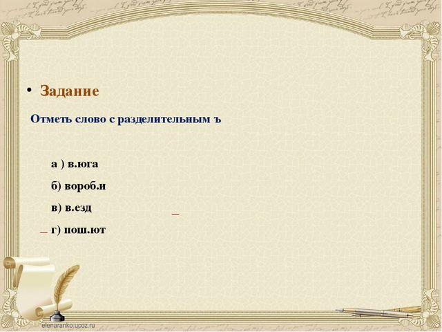 Задание Отметь слово с разделительным ъ а ) в.юга б) вороб.и в) в.езд г) пош....