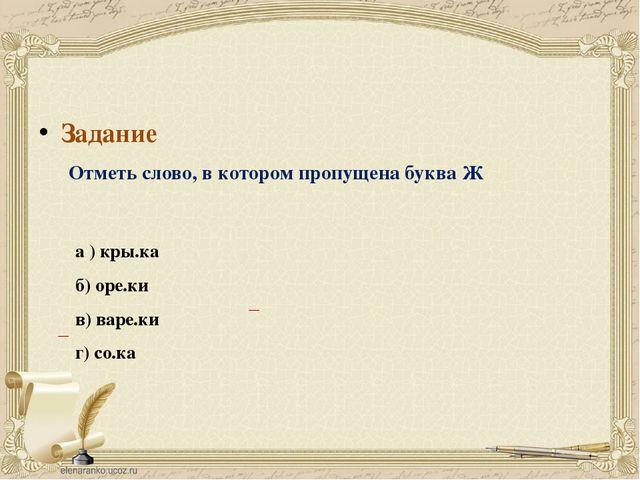 Задание Отметь слово, в котором пропущена буква Ж а ) кры.ка б) оре.ки в) вар...