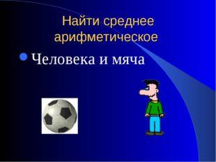 Найти среднее арифметическое Человека и мяча