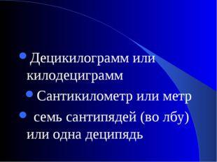 Децикилограмм или килодециграмм Сантикилометр или метр семь сантипядей (во лб