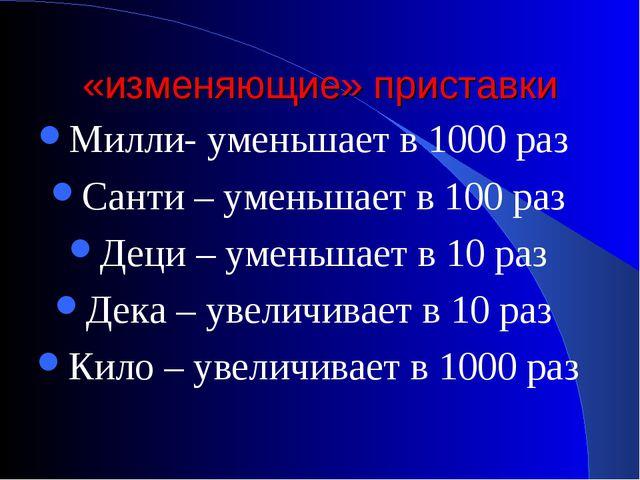 «изменяющие» приставки Милли- уменьшает в 1000 раз Санти – уменьшает в 100 ра...