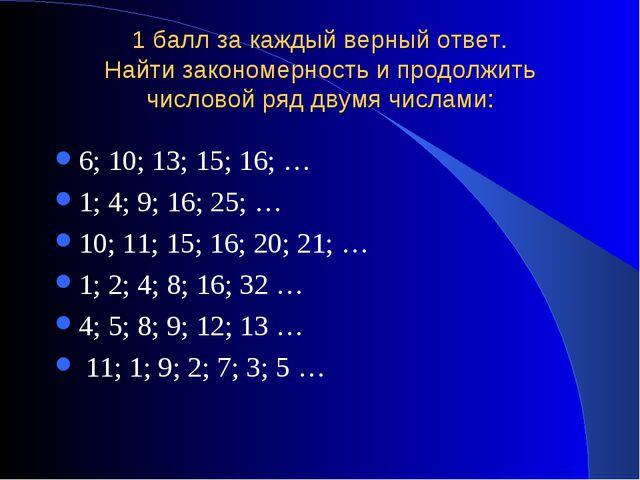 1 балл за каждый верный ответ. Найти закономерность и продолжить числовой ряд...