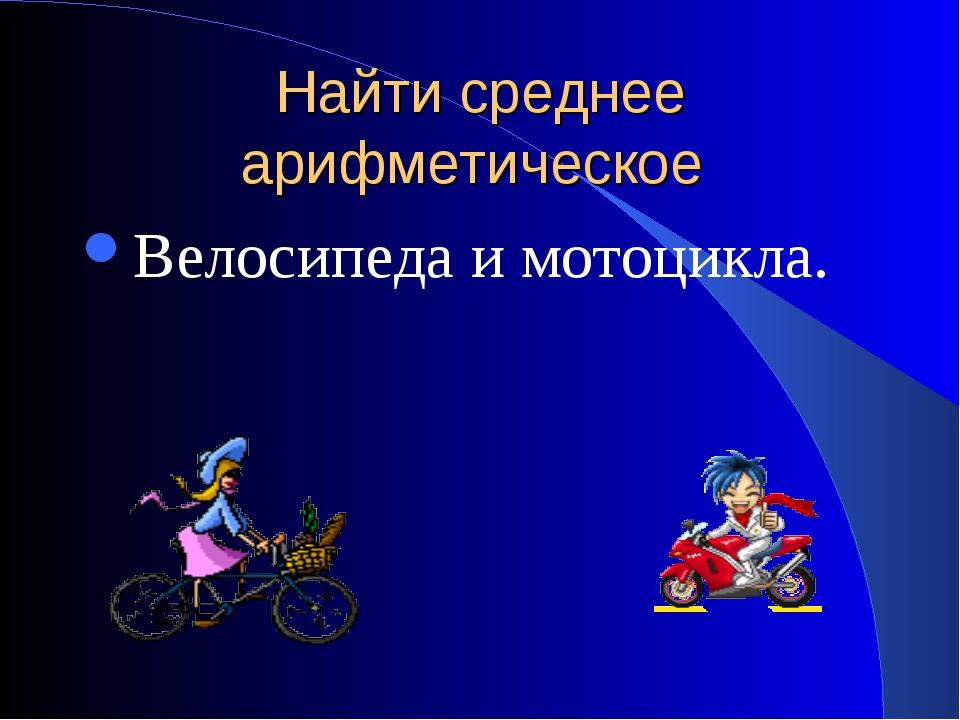 Найти среднее арифметическое Велосипеда и мотоцикла.
