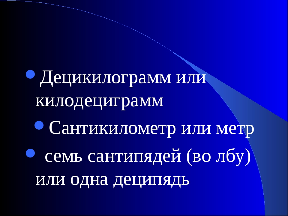 Децикилограмм или килодециграмм Сантикилометр или метр семь сантипядей (во лб...