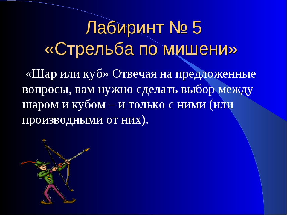 Лабиринт № 5 «Стрельба по мишени» «Шар или куб» Отвечая на предложенные вопро...