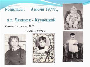 Родилась : 9 июля 1977г., в г. Ленинск - Кузнецкий Училась в школе № 7 с 1984