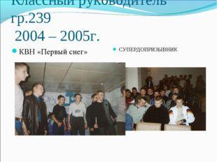 Классный руководитель гр.239 2004 – 2005г. СУПЕРДОПРИЗЫВНИК КВН «Первый снег»