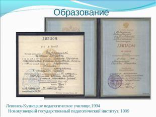 Образование Ленинск-Кузнецкое педагогическое училище,1994 Новокузнецкий госуд