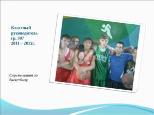 Классный руководитель гр. 307 2011 – 2012г. Соревнования по баскетболу.