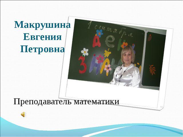 Макрушина Евгения Петровна Преподаватель математики