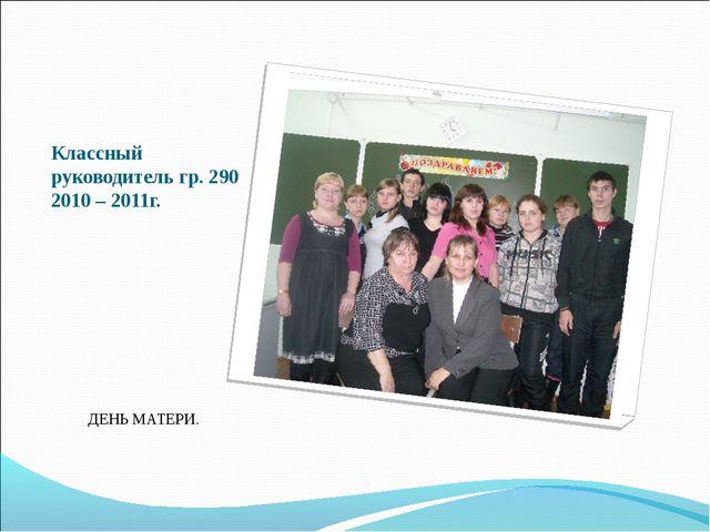 Классный руководитель гр. 290 2010 – 2011г. ДЕНЬ МАТЕРИ.