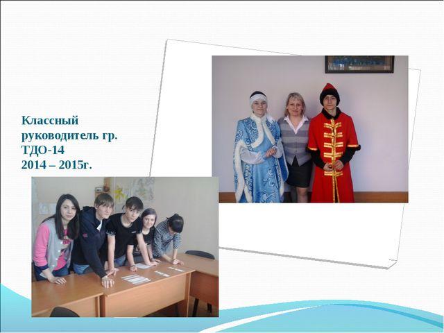 Классный руководитель гр. ТДО-14 2014 – 2015г.