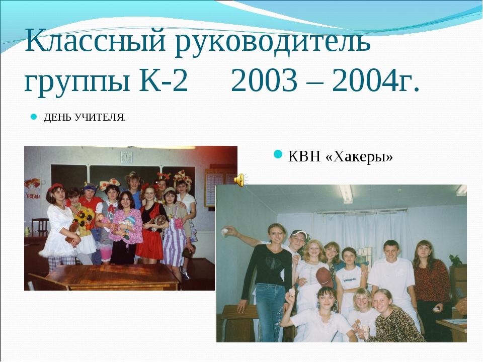 Классный руководитель группы К-2 2003 – 2004г. ДЕНЬ УЧИТЕЛЯ. КВН «Хакеры»