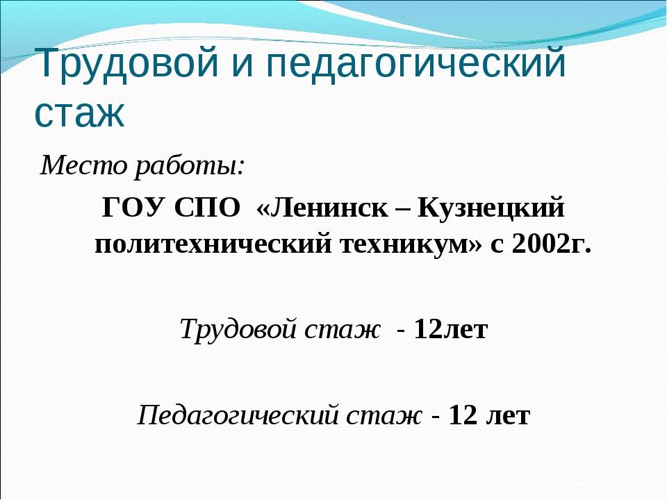 Трудовой и педагогический стаж Место работы: ГОУ СПО «Ленинск – Кузнецкий пол...