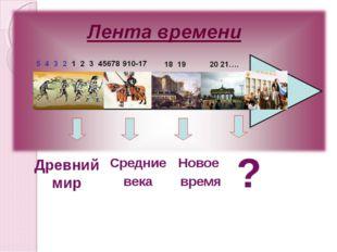 Древний мир Средние века Новое время ?