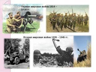 Первая мировая война 1914 – 1918 гг. Вторая мировая война 1939 – 1945 гг.