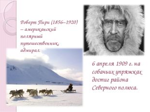 Роберт Пири (1856–1920) – американский полярный путешественник, адмирал. 6 ап