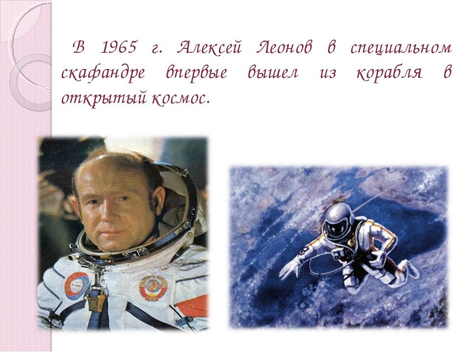 В 1965 г. Алексей Леонов в специальном скафандре впервые вышел из корабля в о...