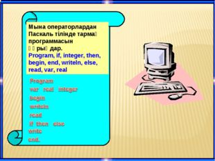 Мына операторлардан Паскаль тілінде тармақ программасын құрыңдар. Program, if