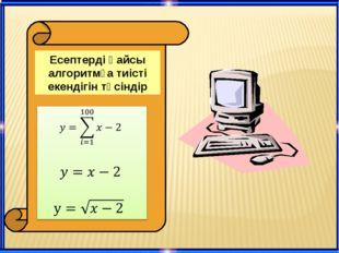 Есептерді қайсы алгоритмға тиісті екендігін түсіндір