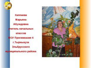 Хаппаева Марьяна Абузедовна учитель начальных классов МОУ Прогимназия 4 г.Тыр