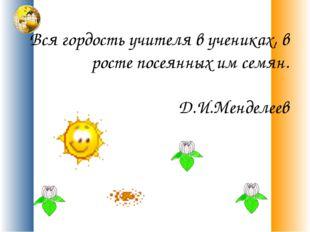 Вся гордость учителя в учениках, в росте посеянных им семян. Д.И.Менделеев