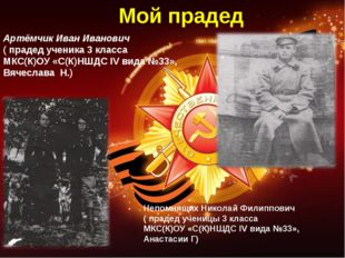 Артёмчик Иван Иванович ( прадед ученика 3 класса МКС(К)ОУ «С(К)НШДС IV вида