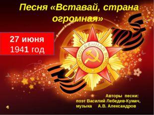 Песня «Вставай, страна огромная» 27 июня 1941 год Авторы песни: поэт Василий